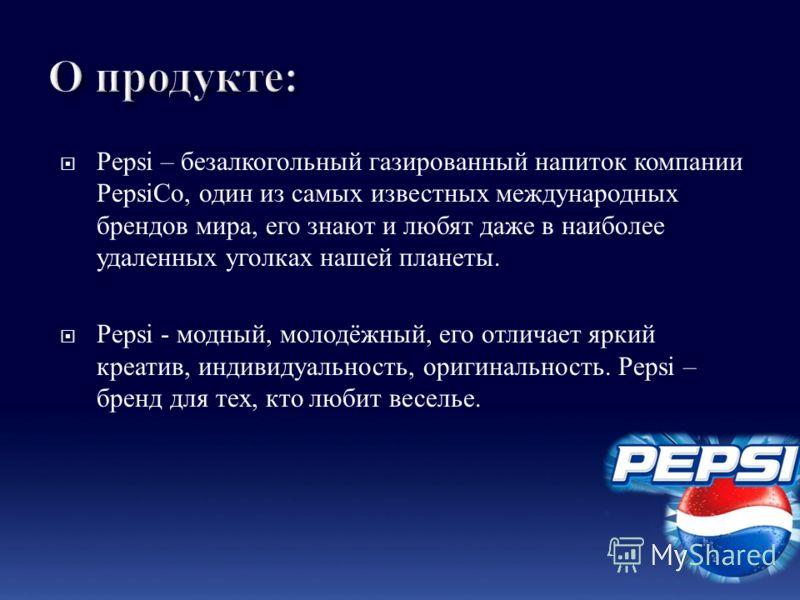Pepsi – безалкогольный газированный напиток компании PepsiCo, один из самых известных международных брендов мира, его знают и любят даже в наиболее удаленных уголках нашей планеты. Pepsi - модный, молодёжный, его отличает яркий креатив, индивидуально