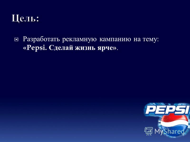Разработать рекламную кампанию на тему : «Pepsi. Сделай жизнь ярче ».