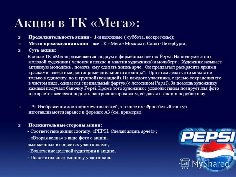 Продолжительность акции - 1 - и выходные ( суббота, воскресенье ); Места прохождения акции – все ТК « Мега » Москвы и Санкт - Петербурга ; Суть акции : В холле ТК « Мега » размещается подиум в фирменных цветах Pepsi. На подиуме стоит молодой художник
