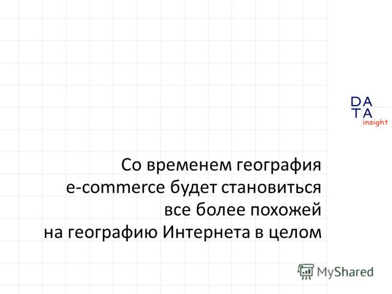 Со временем география e-commerce будет становиться все более похожей на географию Интернета в целом