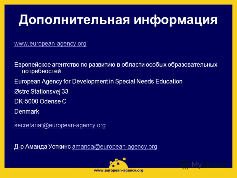 Дополнительная информация www.european-agency.org Европейское агентство по развитию в области особых образовательных потребностей European Agency for Development in Special Needs Education Østre Stationsvej 33 DK-5000 Odense C Denmark secretariat@eur