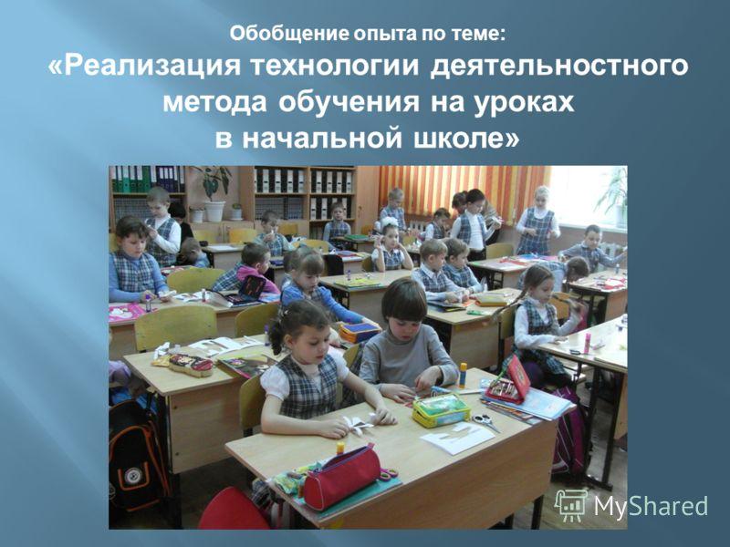Обобщение опыта по теме: «Реализация технологии деятельностного метода обучения на уроках в начальной школе»