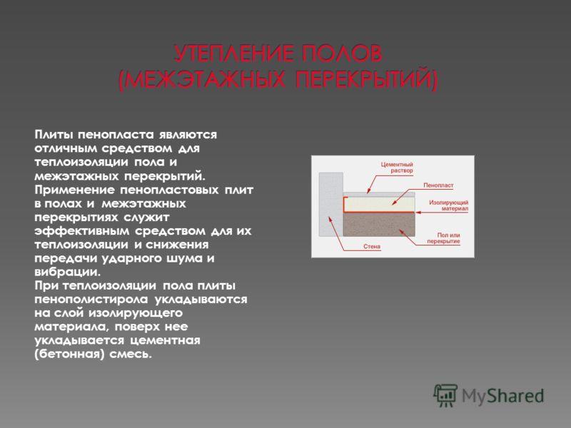 Плиты пенопласта являются отличным средством для теплоизоляции пола и межэтажных перекрытий. Применение пенопластовых плит в полах и межэтажных перекрытиях служит эффективным средством для их теплоизоляции и снижения передачи ударного шума и вибрации