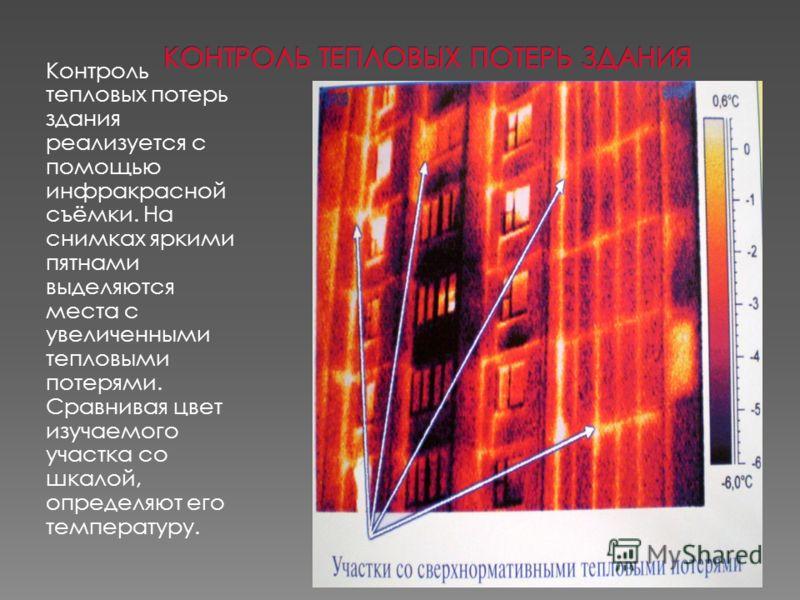 Контроль тепловых потерь здания реализуется с помощью инфракрасной съёмки. На снимках яркими пятнами выделяются места с увеличенными тепловыми потерями. Сравнивая цвет изучаемого участка со шкалой, определяют его температуру.