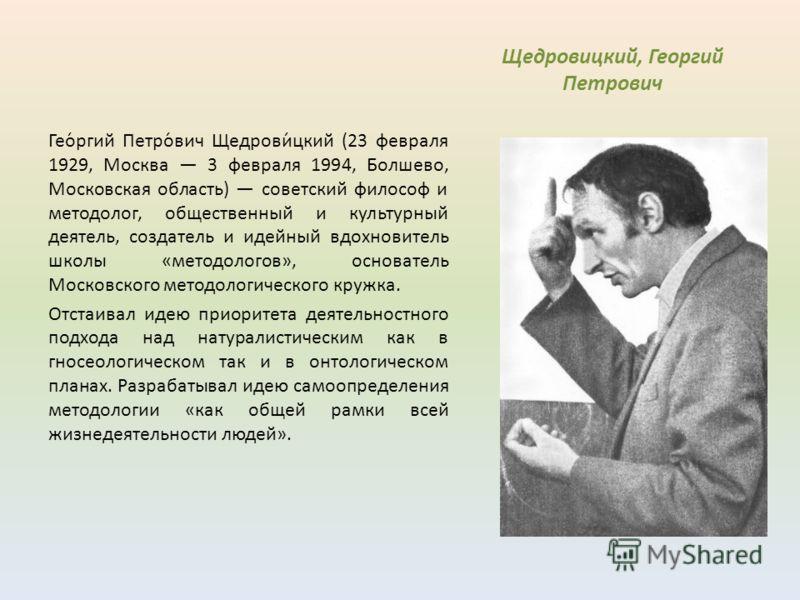Щедровицкий, Георгий Петрович Гео́ргий Петро́вич Щедрови́цкий (23 февраля 1929, Москва 3 февраля 1994, Болшево, Московская область) советский философ и методолог, общественный и культурный деятель, создатель и идейный вдохновитель школы «методологов»