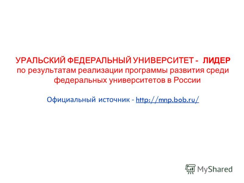 УРАЛЬСКИЙ ФЕДЕРАЛЬНЫЙ УНИВЕРСИТЕТ - ЛИДЕР по результатам реализации программы развития среди федеральных университетов в России Официальный источник - http://mnp.bob.ru/
