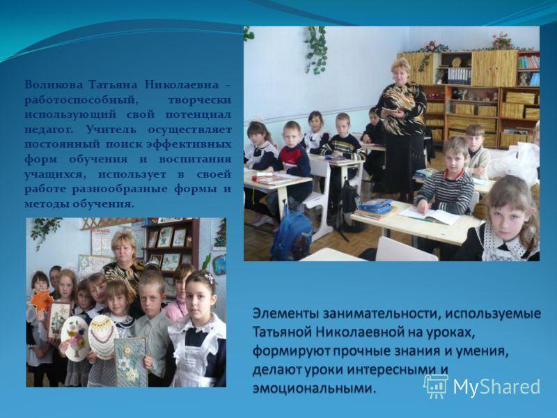 Воликова Татьяна Николаевна – работоспособный, творчески использующий свой потенциал педагог. Учитель осуществляет постоянный поиск эффективных форм обучения и воспитания учащихся, использует в своей работе разнообразные формы и методы обучения.