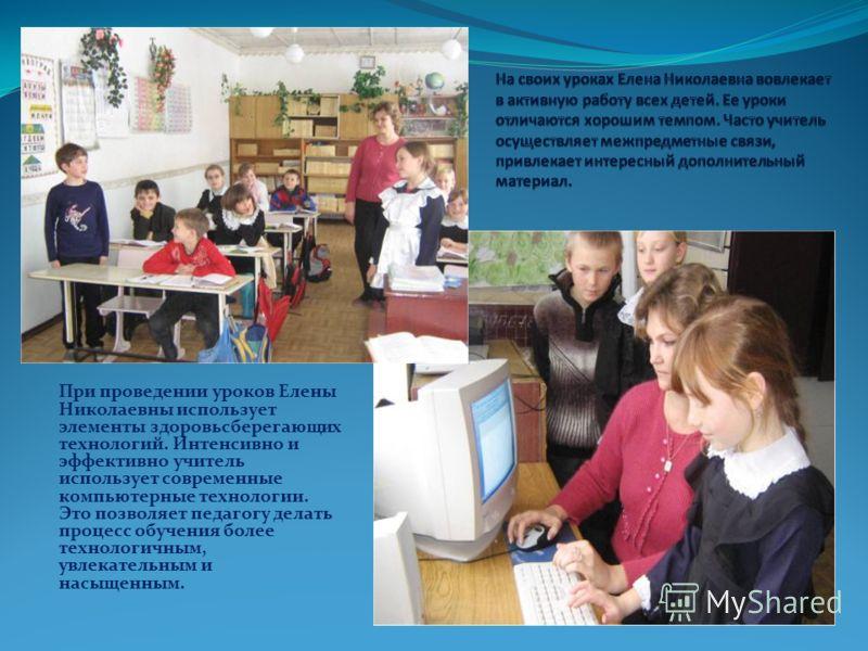 При проведении уроков Елены Николаевны использует элементы здоровьсберегающих технологий. Интенсивно и эффективно учитель использует современные компьютерные технологии. Это позволяет педагогу делать процесс обучения более технологичным, увлекательны
