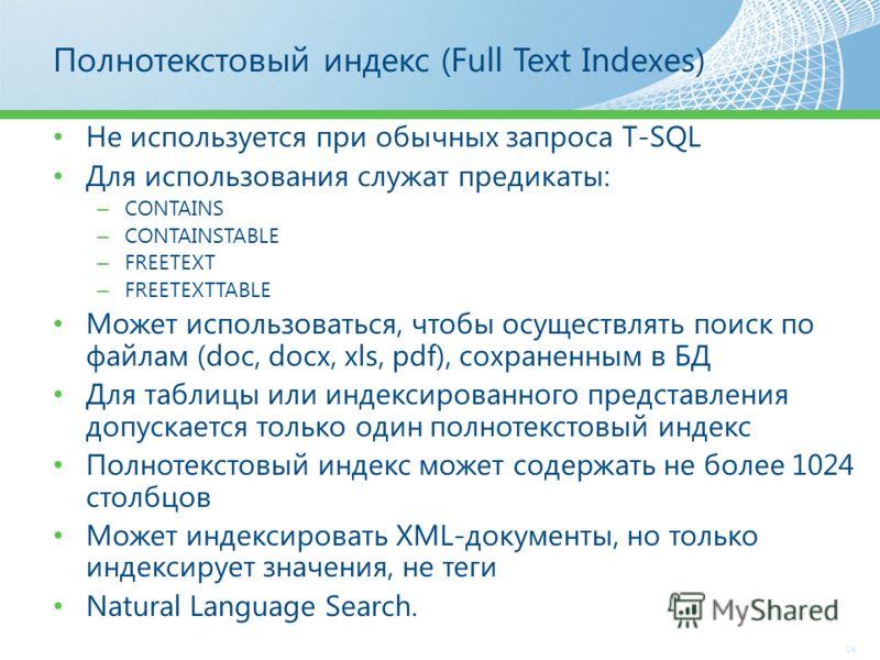 Полнотекстовый индекс (Full Text Indexes) Не используется при обычных запроса T-SQL Для использования служат предикаты: – CONTAINS – CONTAINSTABLE – FREETEXT – FREETEXTTABLE Может использоваться, чтобы осуществлять поиск по файлам (doc, docx, xls, pd