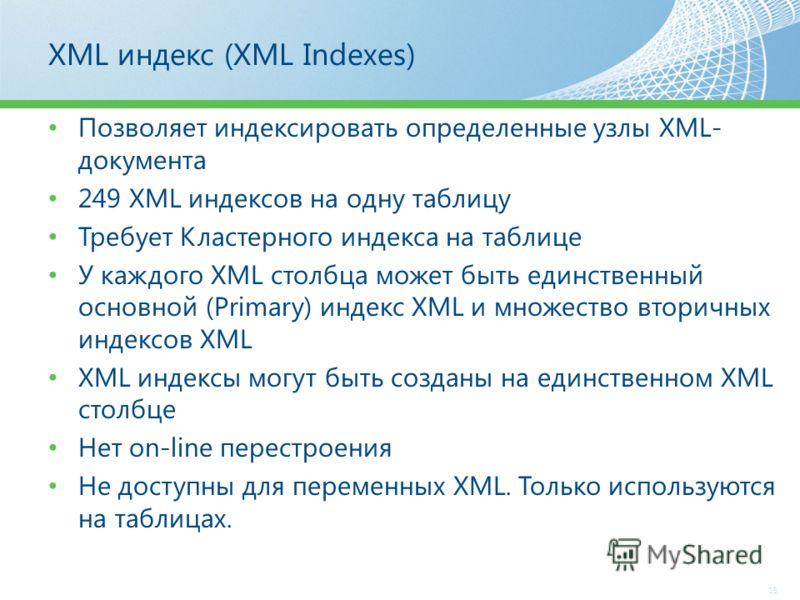 XML индекс (XML Indexes) Позволяет индексировать определенные узлы XML- документа 249 XML индексов на одну таблицу Требует Кластерного индекса на таблице У каждого ХМL столбца может быть единственный основной (Primary) индекс XML и множество вторичны