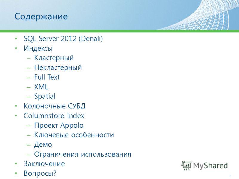 Содержание SQL Server 2012 (Denali) Индексы – Кластерный – Некластерный – Full Text – XML – Spatial Колоночные СУБД Columnstore Index – Проект Appolo – Ключевые особенности – Демо – Ограничения использования Заключение Вопросы? 2