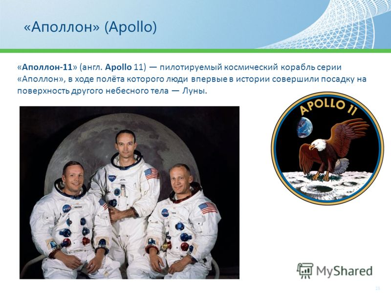«Аполлон» (Apollo) 25 «Аполлон-11» (англ. Apollo 11) пилотируемый космический корабль серии «Аполлон», в ходе полёта которого люди впервые в истории совершили посадку на поверхность другого небесного тела Луны.