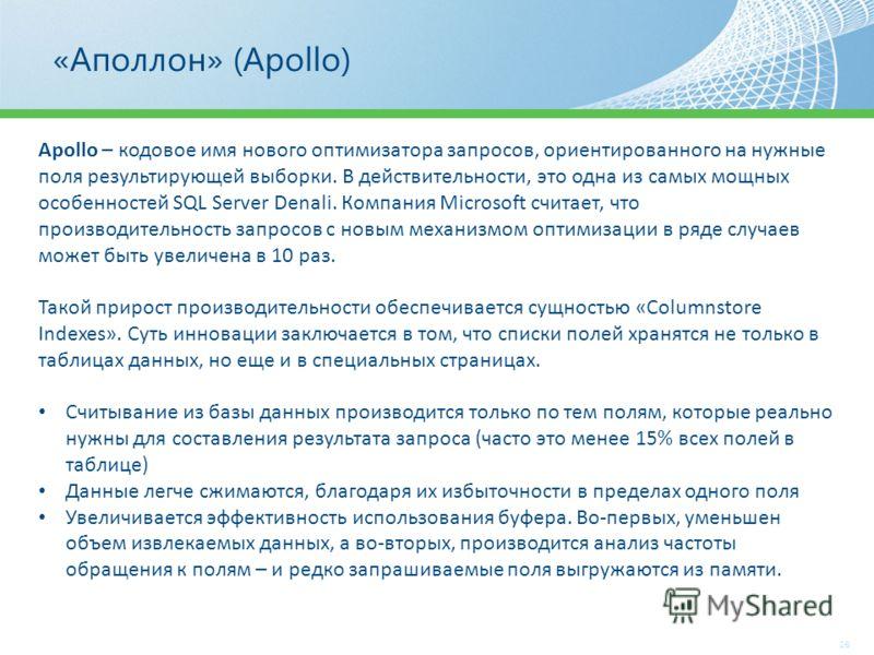 «Аполлон» (Apollo) 26 Apollo – кодовое имя нового оптимизатора запросов, ориентированного на нужные поля результирующей выборки. В действительности, это одна из самых мощных особенностей SQL Server Denali. Компания Microsoft считает, что производител