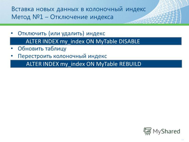Вставка новых данных в колоночный индекс Метод 1 – Отключение индекса 54 Отключить (или удалить) индекс Обновить таблицу Перестроить колоночный индекс ALTER INDEX my_index ON MyTable DISABLE ALTER INDEX my_index ON MyTable REBUILD