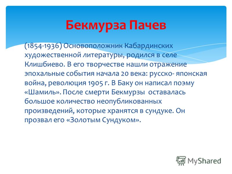 (1854-1936) Основоположник Кабардинских художественной литературы, родился в селе Клишбиево. В его творчестве нашли отражение эпохальные события начала 20 века: русско- японская война, революция 1905 г. В Баку он написал поэму «Шамиль». После смерти