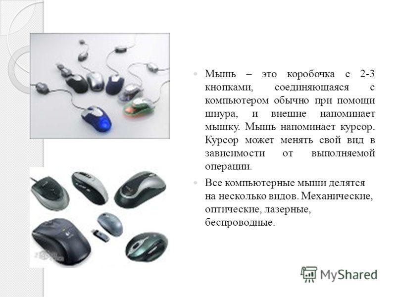 Мышь – это коробочка с 2-3 кнопками, соединяющаяся с компьютером обычно при помощи шнура, и внешне напоминает мышку. Мышь напоминает курсор. Курсор может менять свой вид в зависимости от выполняемой операции. Все компьютерные мыши делятся на нескольк