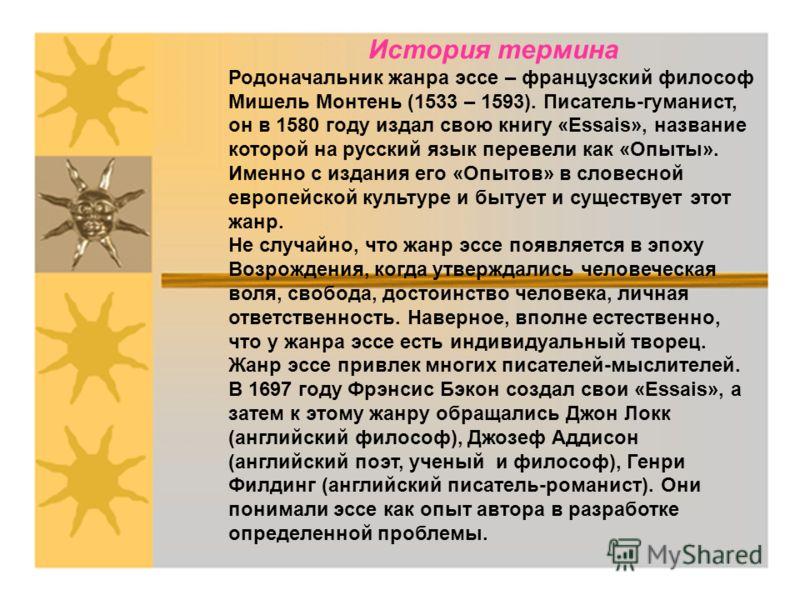 История термина Родоначальник жанра эссе – французский философ Мишель Монтень (1533 – 1593). Писатель-гуманист, он в 1580 году издал свою книгу «Essais», название которой на русский язык перевели как «Опыты». Именно с издания его «Опытов» в словесной