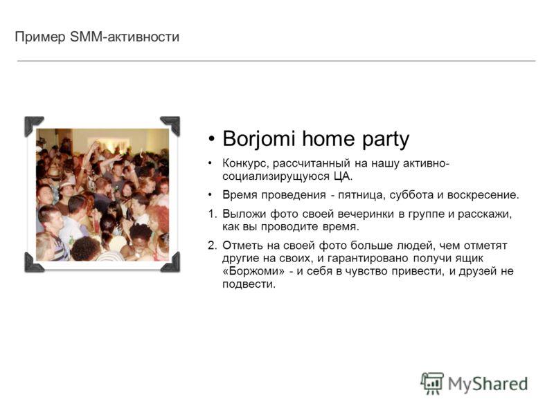 Пример SMM-активности Borjomi home party Конкурс, рассчитанный на нашу активно- социализирущуюся ЦА. Время проведения - пятница, суббота и воскресение. 1. Выложи фото своей вечеринки в группе и расскажи, как вы проводите время. 2. Отметь на своей фот