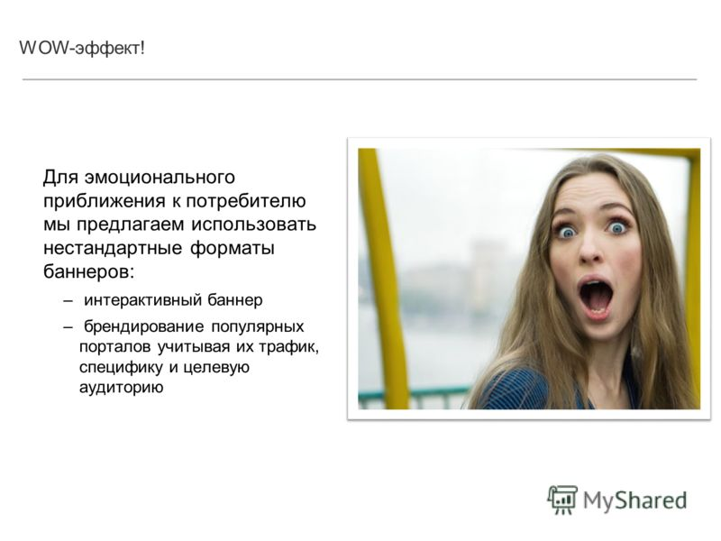 WOW-эффект! Для эмоционального приближения к потребителю мы предлагаем использовать нестандартные форматы баннеров: – интерактивный баннер – брендирование популярных порталов учитывая их трафик, специфику и целевую аудиторию