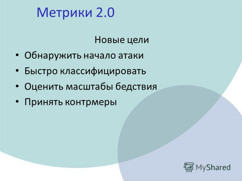 Метрики 2.0 Новые цели Обнаружить начало атаки Быстро классифицировать Оценить масштабы бедствия Принять контрмеры