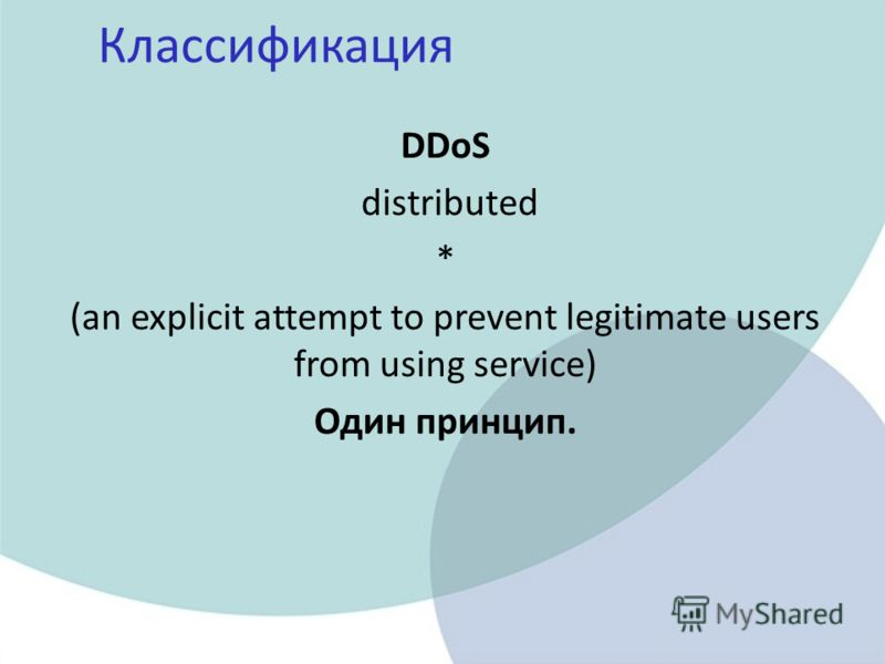 Классификация DDoS distributed * (an explicit attempt to prevent legitimate users from using service) Один принцип.