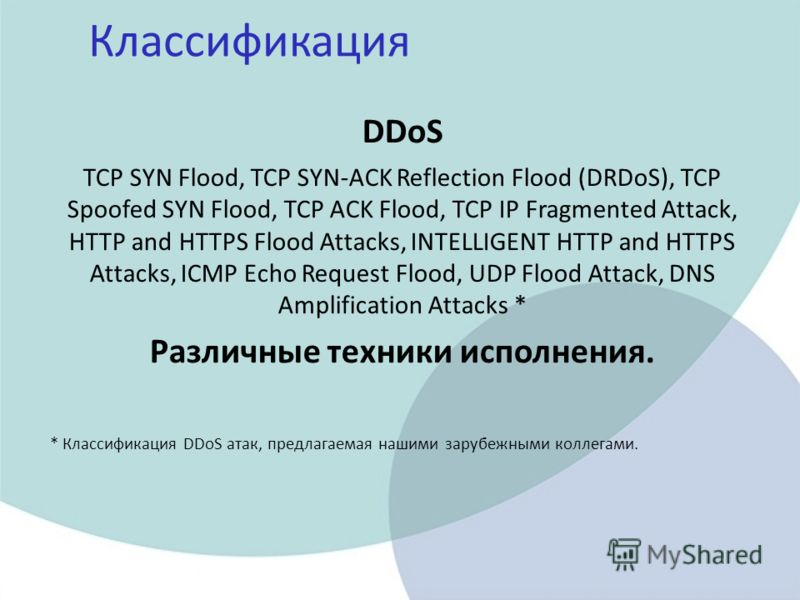 Классификация DDoS TCP SYN Flood, TCP SYN-ACK Reflection Flood (DRDoS), TCP Spoofed SYN Flood, TCP ACK Flood, TCP IP Fragmented Attack, HTTP and HTTPS Flood Attacks, INTELLIGENT HTTP and HTTPS Attacks, ICMP Echo Request Flood, UDP Flood Attack, DNS A