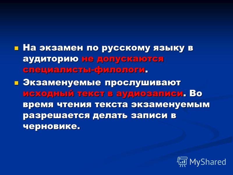 На экзамен по русскому языку в аудиторию не допускаются специалисты-филологи. На экзамен по русскому языку в аудиторию не допускаются специалисты-филологи. Экзаменуемые прослушивают исходный текст в аудиозаписи. Во время чтения текста экзаменуемым ра