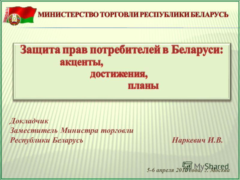 Докладчик Заместитель Министра торговли Республики Беларусь Наркевич И.В. 5-6 апреля 2012 года, г. Москва