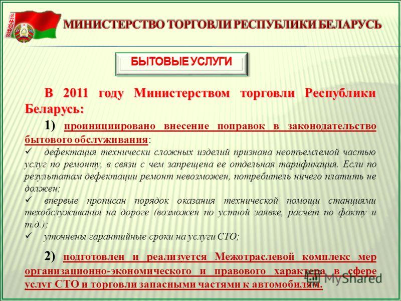 В 2011 году Министерством торговли Республики Беларусь: 1) проинициировано внесение поправок в законодательство бытового обслуживания: дефектация технически сложных изделий признана неотъемлемой частью услуг по ремонту, в связи с чем запрещена ее отд