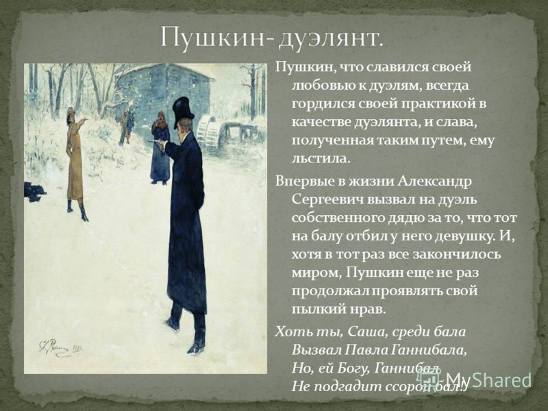 Пушкин, что славился своей любовью к дуэлям, всегда гордился своей практикой в качестве дуэлянта, и слава, полученная таким путем, ему льстила. Впервые в жизни Александр Сергеевич вызвал на дуэль собственного дядю за то, что тот на балу отбил у него