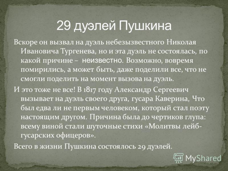 Вскоре он вызвал на дуэль небезызвестного Николая Ивановича Тургенева, но и эта дуэль не состоялась, по какой причине – неизвестно. Возможно, вовремя помирились, а может быть, даже поделили все, что не смогли поделить на момент вызова на дуэль. И это