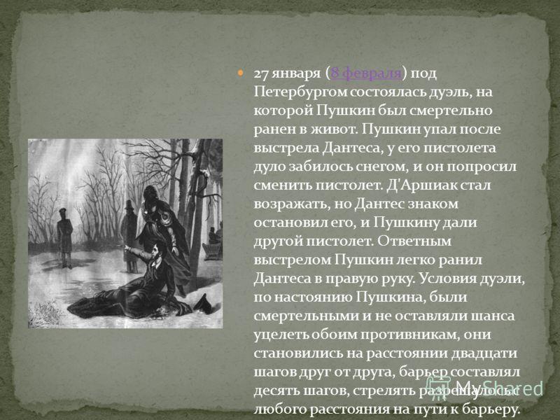 27 января (8 февраля) под Петербургом состоялась дуэль, на которой Пушкин был смертельно ранен в живот. Пушкин упал после выстрела Дантеса, у его пистолета дуло забилось снегом, и он попросил сменить пистолет. Д'Аршиак стал возражать, но Дантес знако