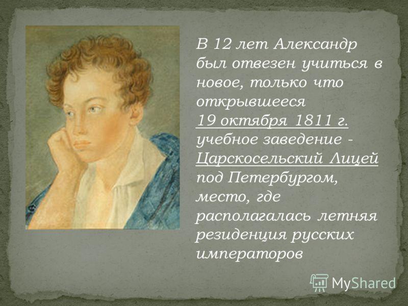 В 12 лет Александр был отвезен учиться в новое, только что открывшееся 19 октября 1811 г. учебное заведение - Царскосельский Лицей под Петербургом, место, где располагалась летняя резиденция русских императоров