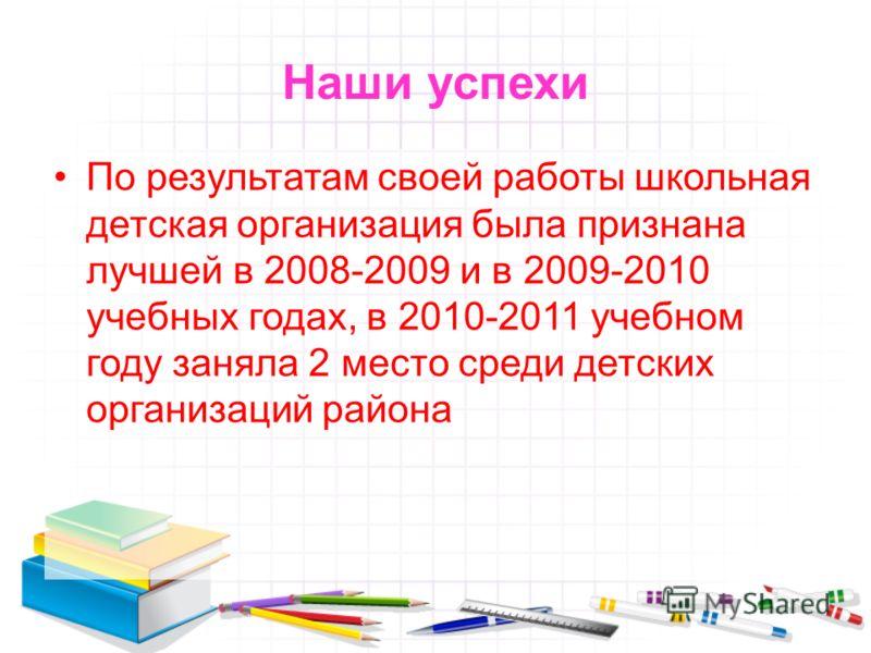 Наши успехи По результатам своей работы школьная детская организация была признана лучшей в 2008-2009 и в 2009-2010 учебных годах, в 2010-2011 учебном году заняла 2 место среди детских организаций района