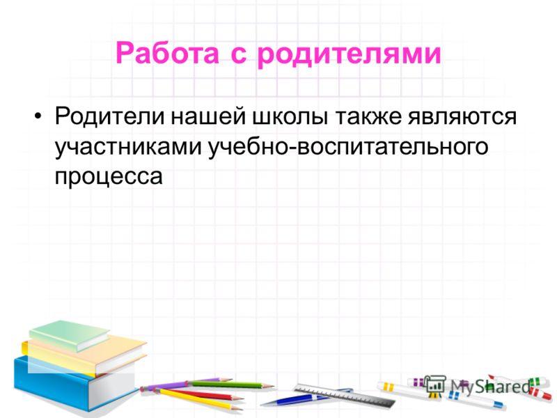 Работа с родителями Родители нашей школы также являются участниками учебно-воспитательного процесса