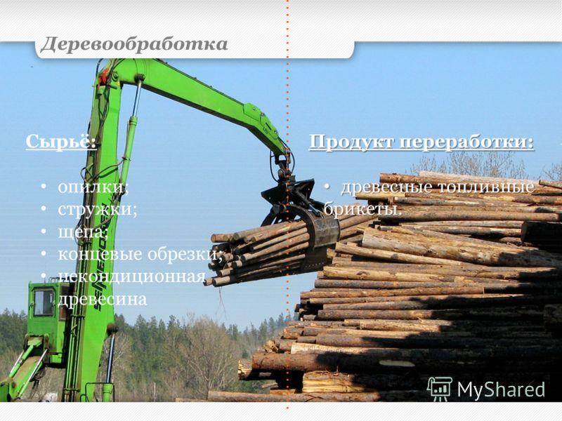 Деревообработка Сырьё: опилки; стружки; щепа; концевые обрезки; некондиционная древесина Продукт переработки: древесные топливные древесные топливныебрикеты.