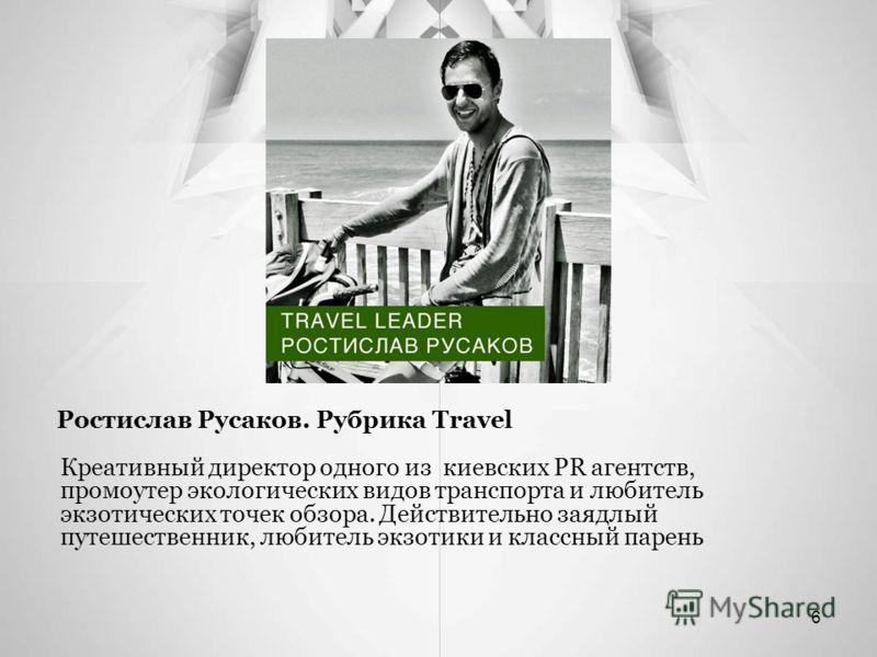 Ростислав Русаков. Рубрика Travel Креативный директор одного из киевских PR агентств, промоутер экологических видов транспорта и любитель экзотических точек обзора. Действительно заядлый путешественник, любитель экзотики и классный парень 6