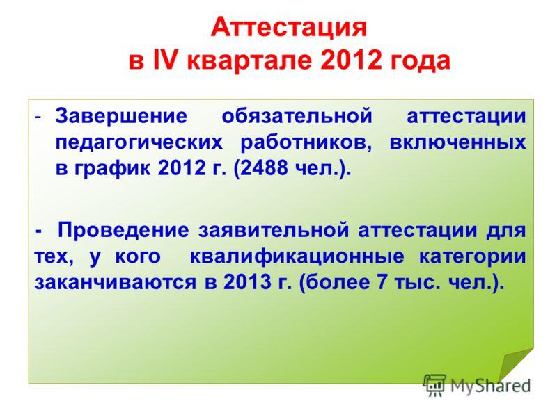 Аттестация в IV квартале 2012 года -Завершение обязательной аттестации педагогических работников, включенных в график 2012 г. (2488 чел.). - Проведение заявительной аттестации для тех, у кого квалификационные категории заканчиваются в 2013 г. (более