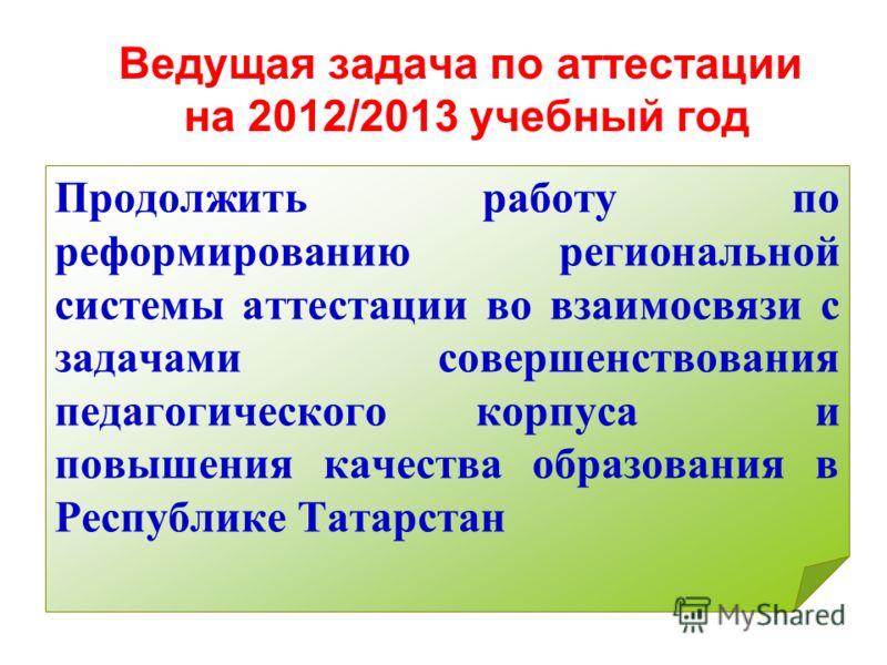Ведущая задача по аттестации на 2012/2013 учебный год Продолжить работу по реформированию региональной системы аттестации во взаимосвязи с задачами совершенствования педагогического корпуса и повышения качества образования в Республике Татарстан