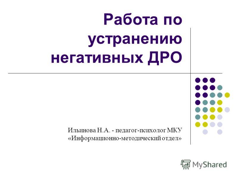 Работа по устранению негативных ДРО Ильинова Н.А. - педагог-психолог МКУ «Информационно-методический отдел»