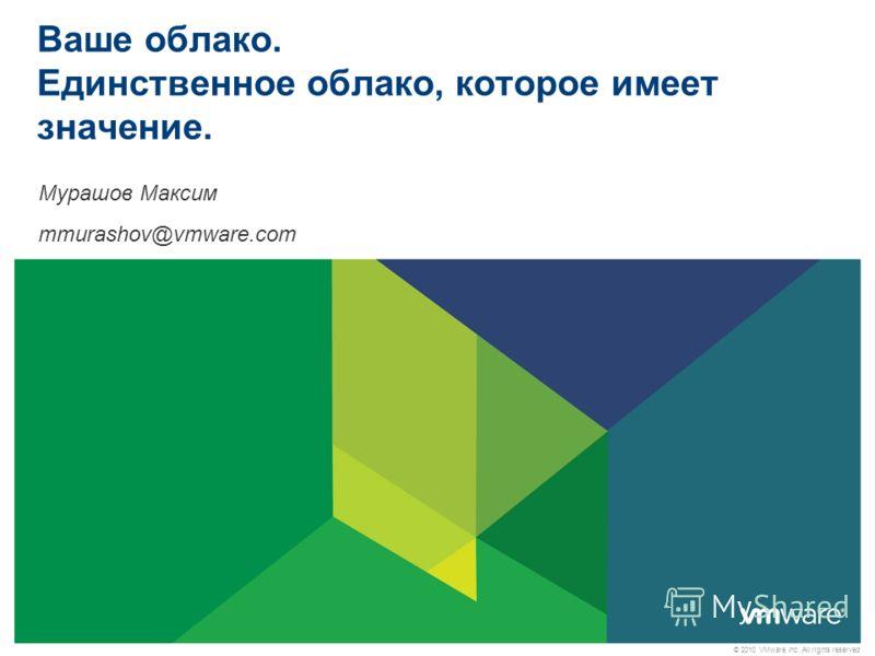 © 2010 VMware Inc. All rights reserved Ваше облако. Единственное облако, которое имеет значение. Мурашов Максим mmurashov@vmware.com