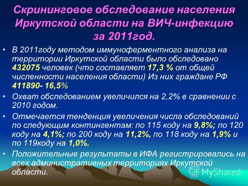 Скрининговое обследование населения Иркутской области на ВИЧ-инфекцию за 2011год. В 2011году методом иммуноферментного анализа на территории Иркутской области было обследовано 432075 человек (что составляет 17,3 % от общей численности населения облас