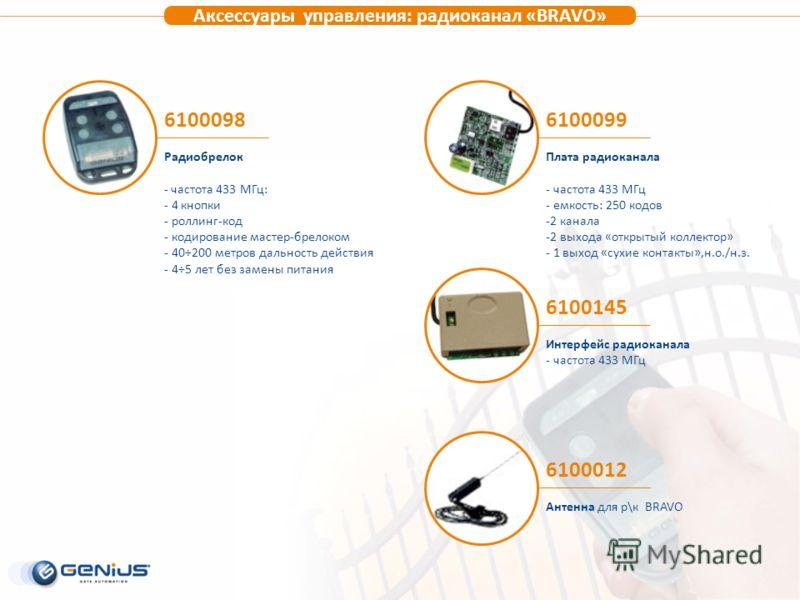 Аксессуары управления: радиоканал «BRAVO» 6100098 Радиобрелок - частота 433 МГц: - 4 кнопки - роллинг-код - кодирование мастер-брелоком - 40÷200 метров дальность действия - 4÷5 лет без замены питания 6100012 Антенна для р\к BRAVO 6100099 Плата радиок