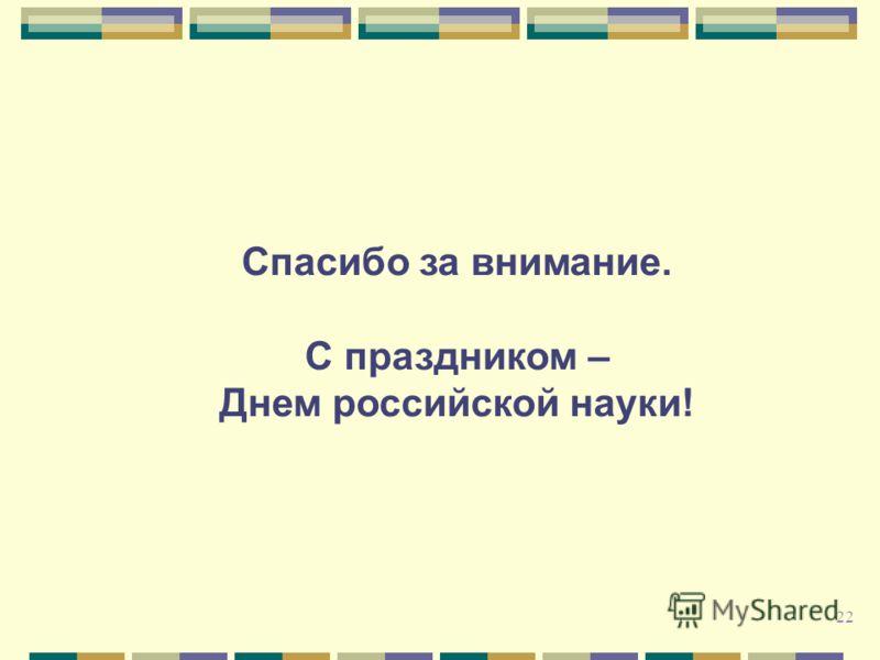 Спасибо за внимание. С праздником – Днем российской науки! 22