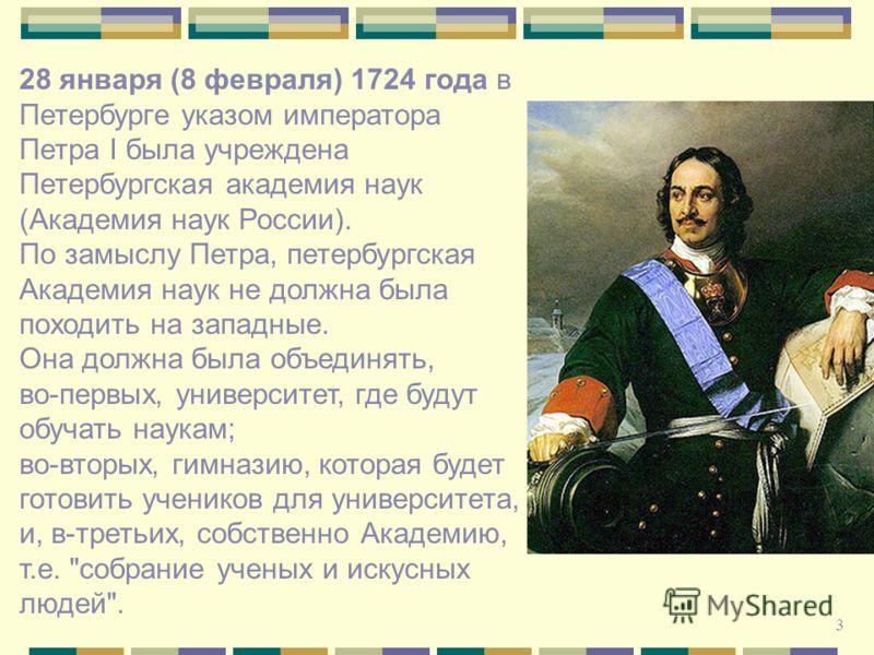 28 января (8 февраля) 1724 года в Петербурге указом императора Петра I была учреждена Петербургская академия наук (Академия наук России). По замыслу Петра, петербургская Академия наук не должна была походить на западные. Она должна была объединять, в