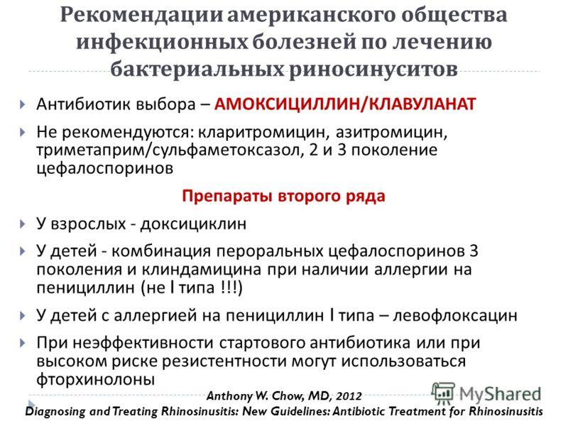 Рекомендации американского общества инфекционных болезней по лечению бактериальных риносинуситов Антибиотик выбора – АМОКСИЦИЛЛИН / КЛАВУЛАНАТ Не рекомендуются : кларитромицин, азитромицин, триметаприм / сульфаметоксазол, 2 и 3 поколение цефалоспорин