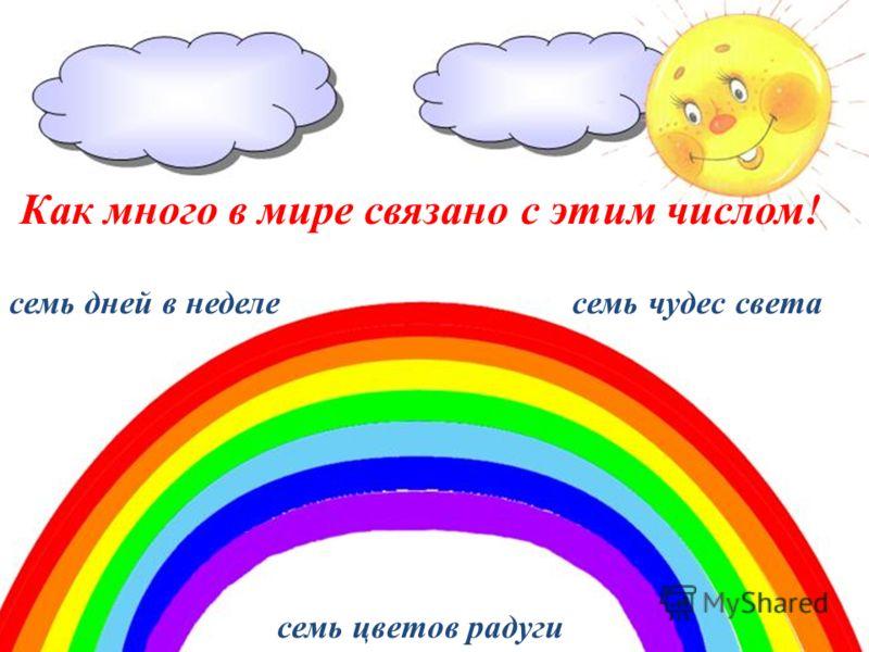Как много в мире связано с этим числом! семь дней в неделе семь чудес света семь цветов радуги