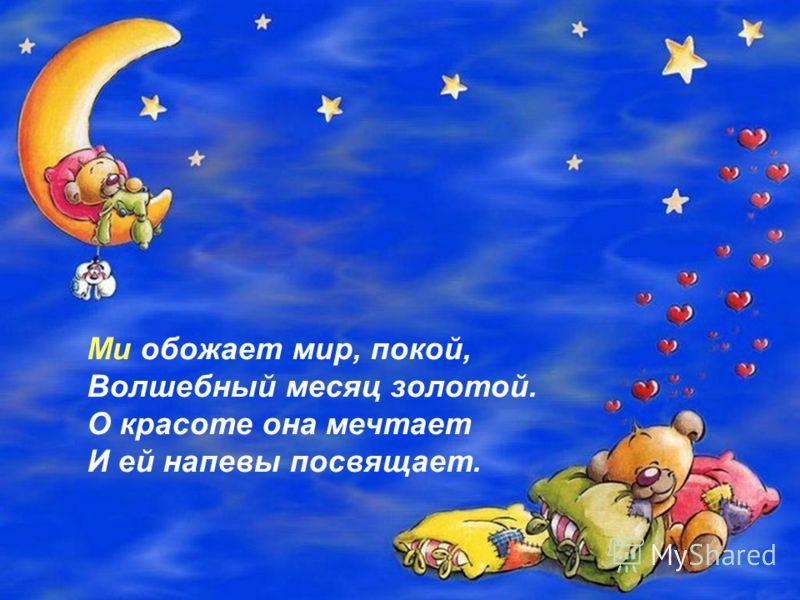 Ми обожает мир, покой, Волшебный месяц золотой. О красоте она мечтает И ей напевы посвящает.