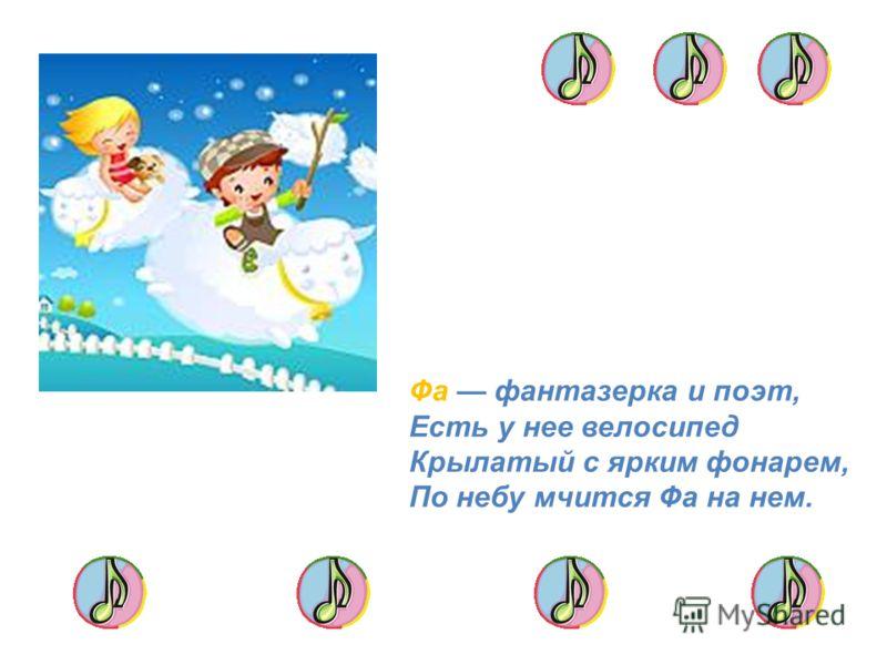 Фа фантазерка и поэт, Есть у нее велосипед Крылатый с ярким фонарем, По небу мчится Фа на нем.