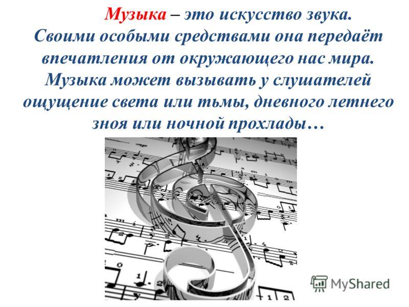 Музыка – это искусство звука. Своими особыми средствами она передаёт впечатления от окружающего нас мира. Музыка может вызывать у слушателей ощущение света или тьмы, дневного летнего зноя или ночной прохлады…